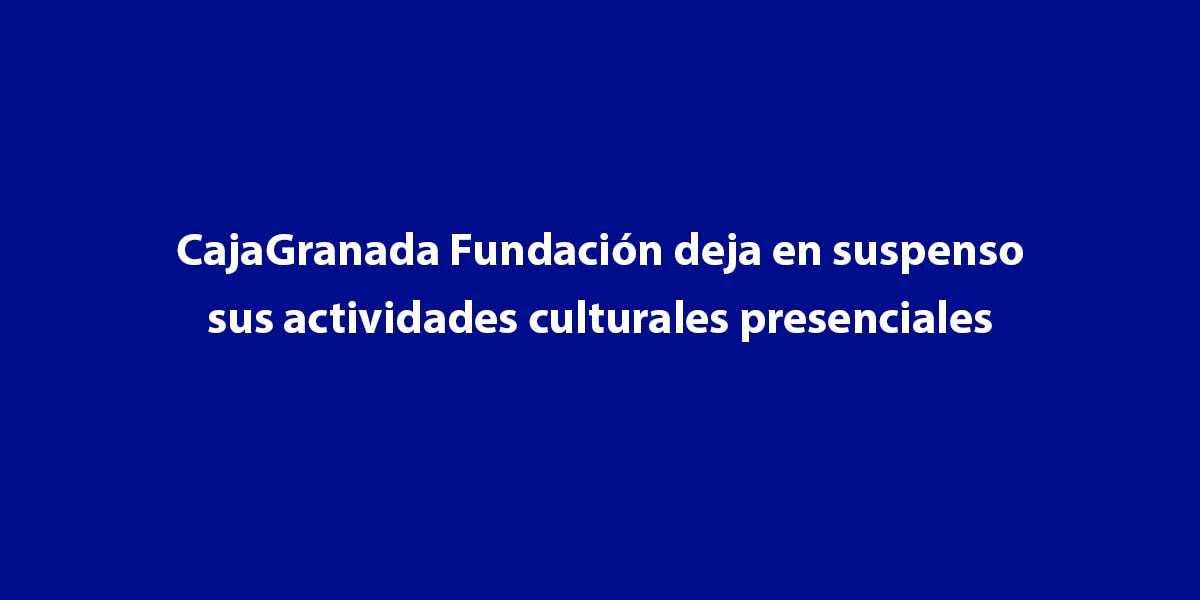 CajaGranada Fundación deja en suspenso sus actividades culturales presenciales